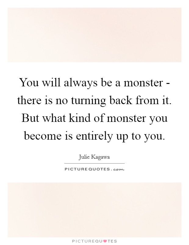 You will always be a monster - there is no turning back from it. But what kind of monster you become is entirely up to you Picture Quote #1