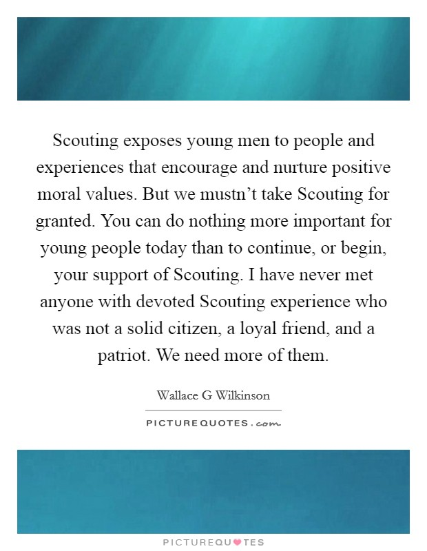 Scouting exposes young men to people and experiences that encourage and nurture positive moral values. But we mustn't take Scouting for granted. You can do nothing more important for young people today than to continue, or begin, your support of Scouting. I have never met anyone with devoted Scouting experience who was not a solid citizen, a loyal friend, and a patriot. We need more of them Picture Quote #1