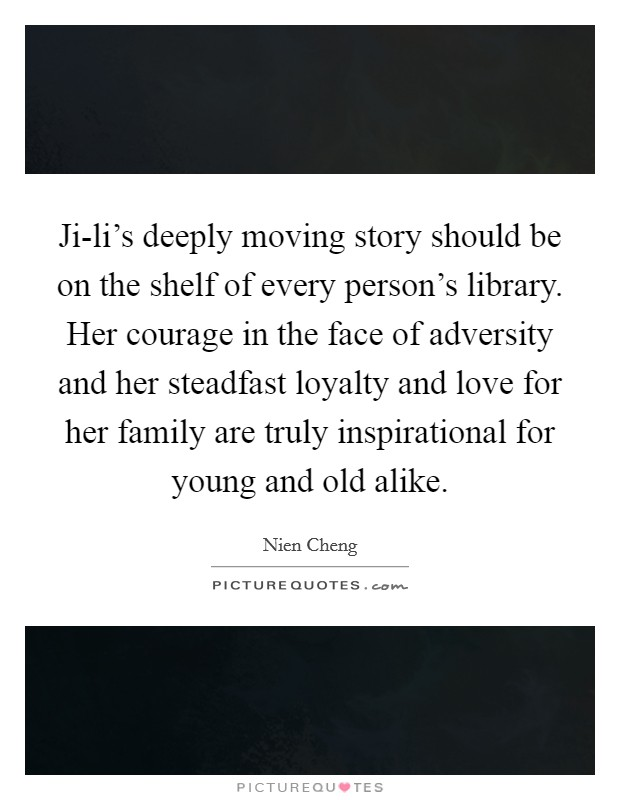 Ji-li's deeply moving story should be on the shelf of every person's library. Her courage in the face of adversity and her steadfast loyalty and love for her family are truly inspirational for young and old alike Picture Quote #1