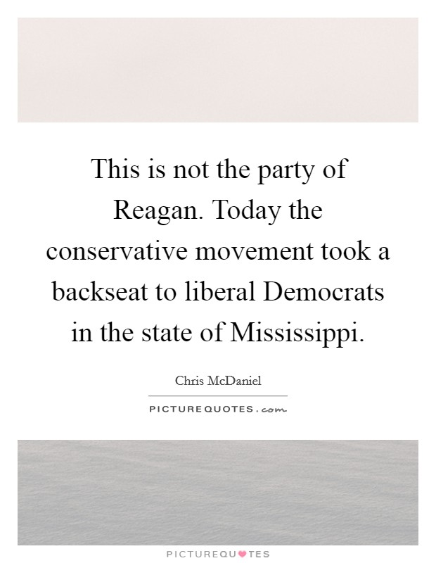 This is not the party of Reagan. Today the conservative movement took a backseat to liberal Democrats in the state of Mississippi Picture Quote #1