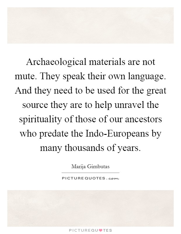 Archaeological materials are not mute. They speak their own language. And they need to be used for the great source they are to help unravel the spirituality of those of our ancestors who predate the Indo-Europeans by many thousands of years Picture Quote #1