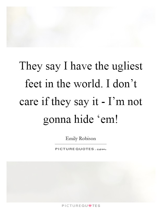 They say I have the ugliest feet in the world. I don't care if they say it - I'm not gonna hide 'em! Picture Quote #1