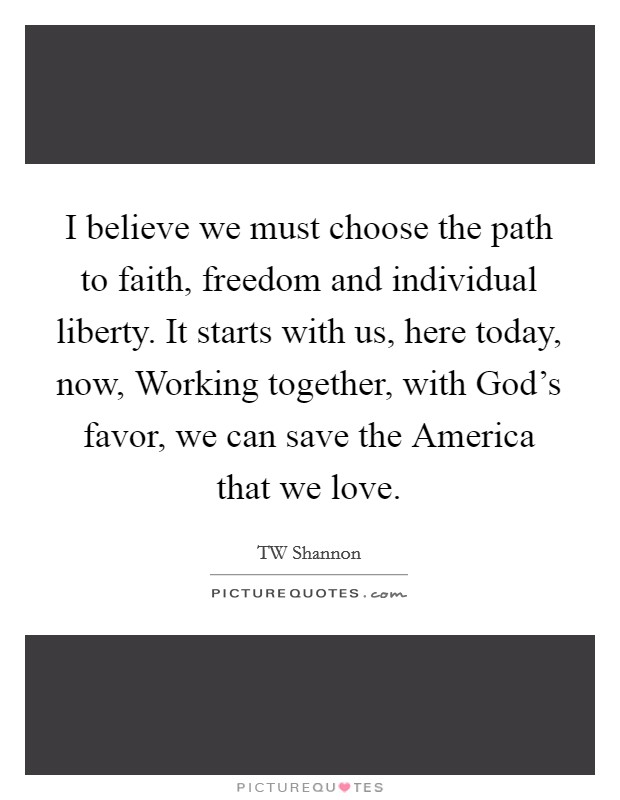 I believe we must choose the path to faith, freedom and individual liberty. It starts with us, here today, now, Working together, with God's favor, we can save the America that we love Picture Quote #1