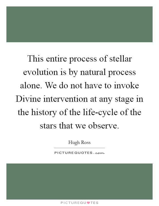 This entire process of stellar evolution is by natural process alone. We do not have to invoke Divine intervention at any stage in the history of the life-cycle of the stars that we observe Picture Quote #1