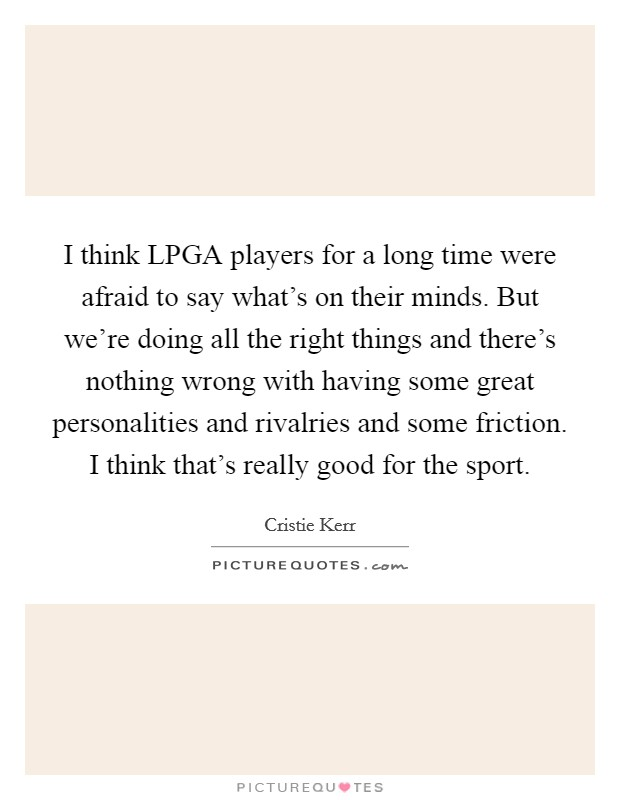 I think LPGA players for a long time were afraid to say what's on their minds. But we're doing all the right things and there's nothing wrong with having some great personalities and rivalries and some friction. I think that's really good for the sport Picture Quote #1
