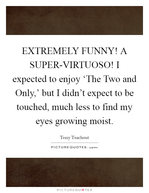 EXTREMELY FUNNY! A SUPER-VIRTUOSO! I expected to enjoy 'The Two and Only,' but I didn't expect to be touched, much less to find my eyes growing moist Picture Quote #1