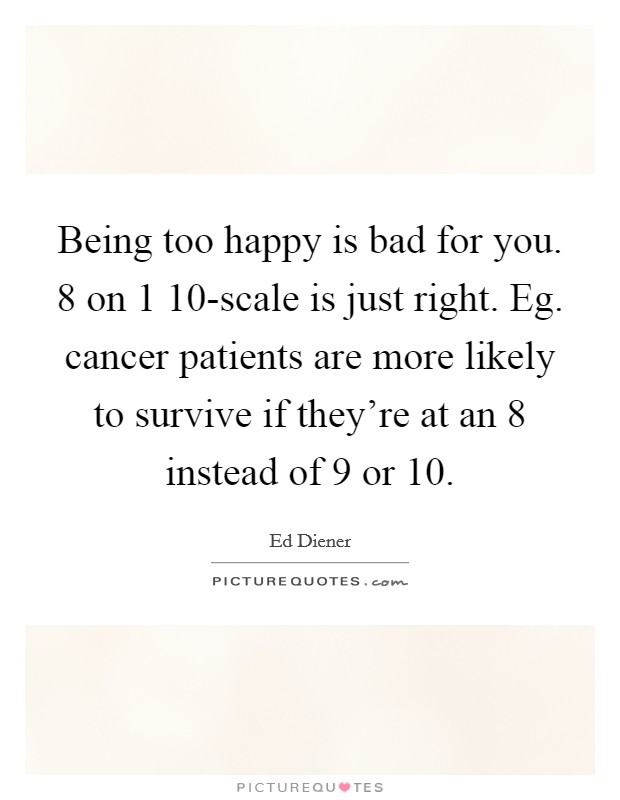 Being too happy is bad for you. 8 on 1 10-scale is just right. Eg. cancer patients are more likely to survive if they're at an 8 instead of 9 or 10 Picture Quote #1