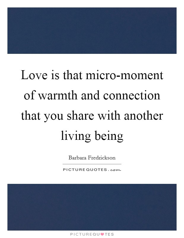 Love is that micro-moment of warmth and connection that you share with another living being Picture Quote #1