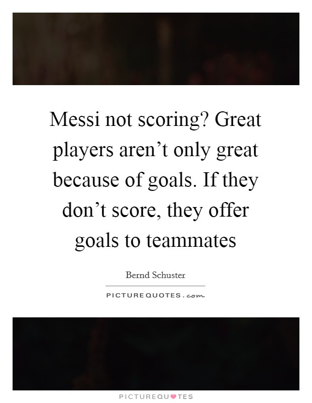Messi not scoring? Great players aren't only great because of goals. If they don't score, they offer goals to teammates Picture Quote #1