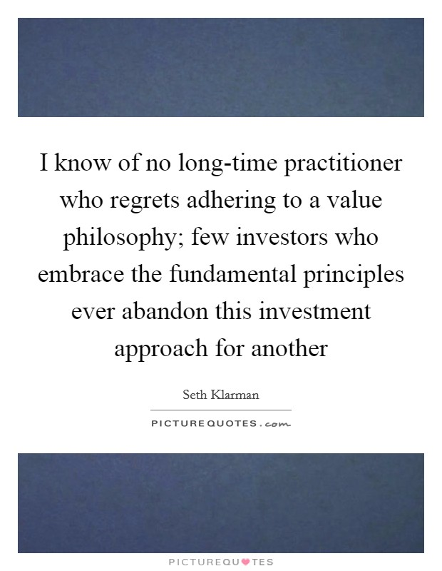 I know of no long-time practitioner who regrets adhering to a value philosophy; few investors who embrace the fundamental principles ever abandon this investment approach for another Picture Quote #1