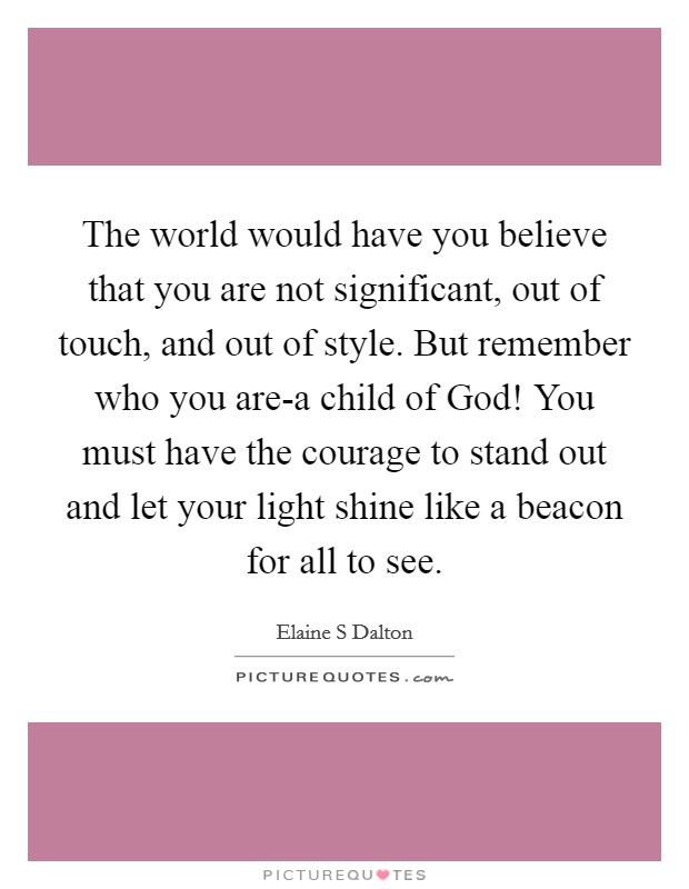The world would have you believe that you are not significant, out of touch, and out of style. But remember who you are-a child of God! You must have the courage to stand out and let your light shine like a beacon for all to see Picture Quote #1