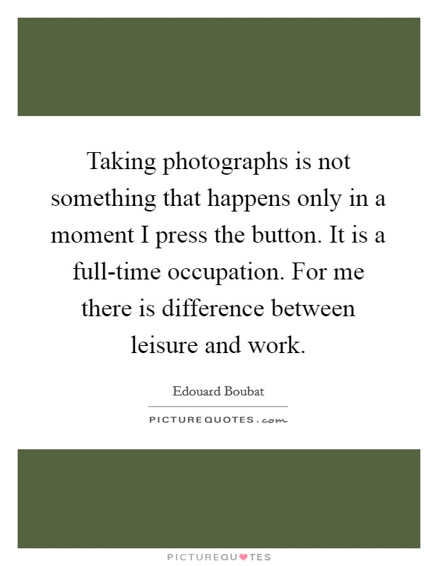 Taking photographs is not something that happens only in a moment I press the button. It is a full-time occupation. For me there is difference between leisure and work Picture Quote #1