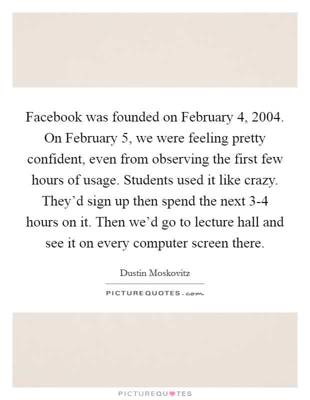 Facebook was founded on February 4, 2004. On February 5, we were feeling pretty confident, even from observing the first few hours of usage. Students used it like crazy. They'd sign up then spend the next 3-4 hours on it. Then we'd go to lecture hall and see it on every computer screen there Picture Quote #1