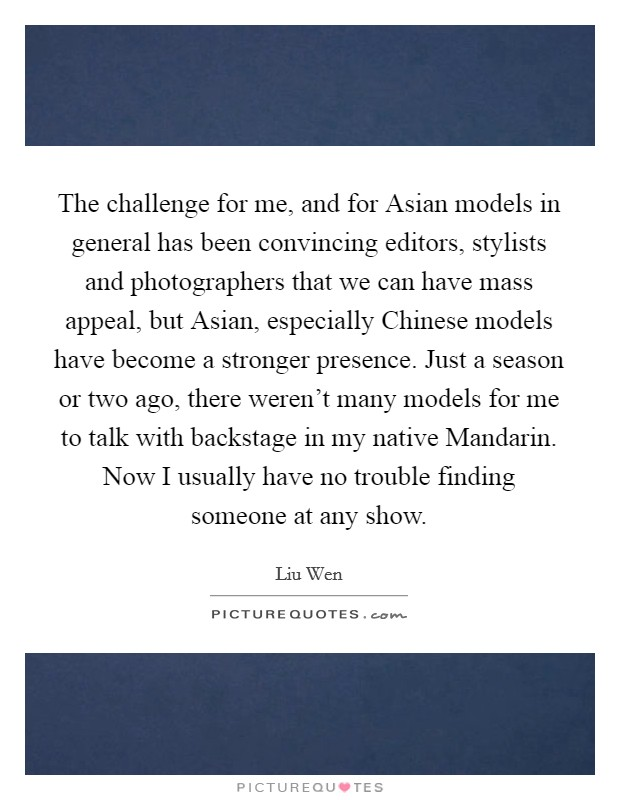 The challenge for me, and for Asian models in general has been convincing editors, stylists and photographers that we can have mass appeal, but Asian, especially Chinese models have become a stronger presence. Just a season or two ago, there weren't many models for me to talk with backstage in my native Mandarin. Now I usually have no trouble finding someone at any show Picture Quote #1