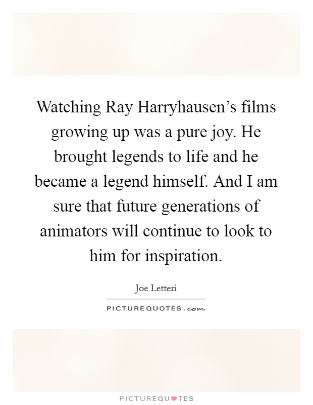 Watching Ray Harryhausen's films growing up was a pure joy. He brought legends to life and he became a legend himself. And I am sure that future generations of animators will continue to look to him for inspiration Picture Quote #1