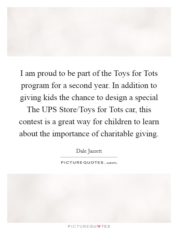 I am proud to be part of the Toys for Tots program for a second year. In addition to giving kids the chance to design a special The UPS Store/Toys for Tots car, this contest is a great way for children to learn about the importance of charitable giving Picture Quote #1