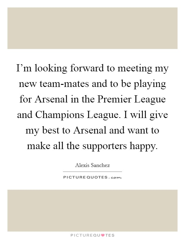I'm looking forward to meeting my new team-mates and to be playing for Arsenal in the Premier League and Champions League. I will give my best to Arsenal and want to make all the supporters happy Picture Quote #1