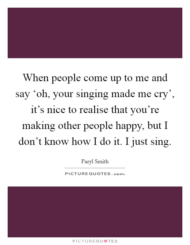 When people come up to me and say 'oh, your singing made me cry', it's nice to realise that you're making other people happy, but I don't know how I do it. I just sing Picture Quote #1