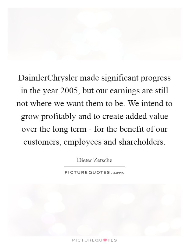 DaimlerChrysler made significant progress in the year 2005, but our earnings are still not where we want them to be. We intend to grow profitably and to create added value over the long term - for the benefit of our customers, employees and shareholders Picture Quote #1