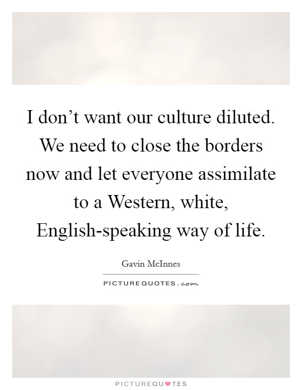 I don't want our culture diluted. We need to close the borders now and let everyone assimilate to a Western, white, English-speaking way of life Picture Quote #1