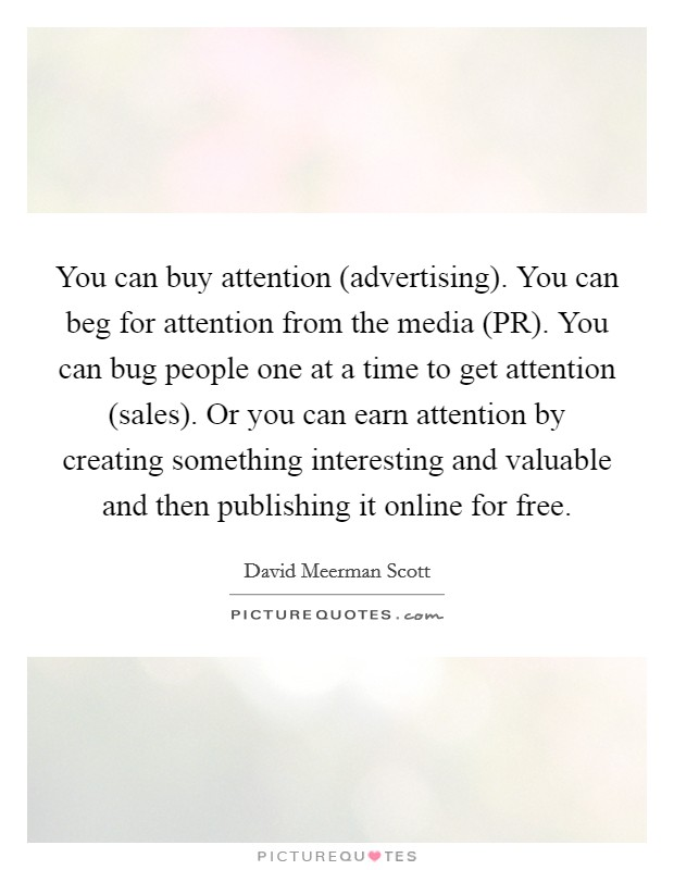 You can buy attention (advertising). You can beg for attention from the media (PR). You can bug people one at a time to get attention (sales). Or you can earn attention by creating something interesting and valuable and then publishing it online for free Picture Quote #1