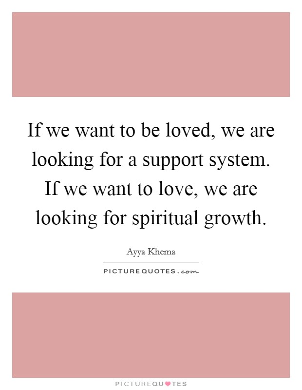 If we want to be loved, we are looking for a support system. If we want to love, we are looking for spiritual growth Picture Quote #1