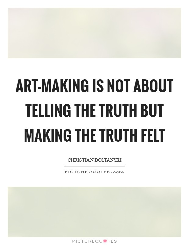 Art-making is not about telling the truth but making the truth felt Picture Quote #1