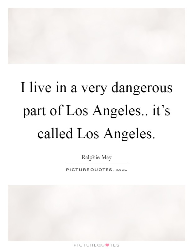 I live in a very dangerous part of Los Angeles.. it's called Los Angeles Picture Quote #1
