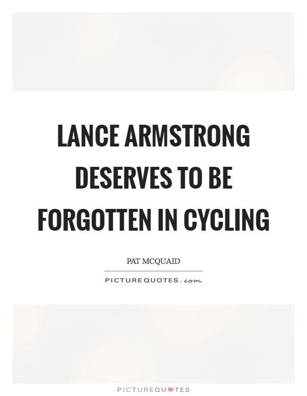 Lance Armstrong deserves to be forgotten in cycling Picture Quote #1