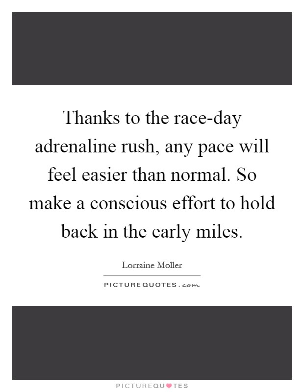 Thanks to the race-day adrenaline rush, any pace will feel easier than normal. So make a conscious effort to hold back in the early miles Picture Quote #1