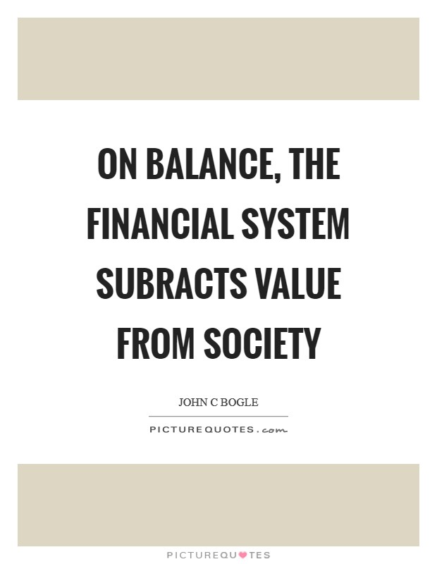 On balance, the financial system subracts value from society Picture Quote #1