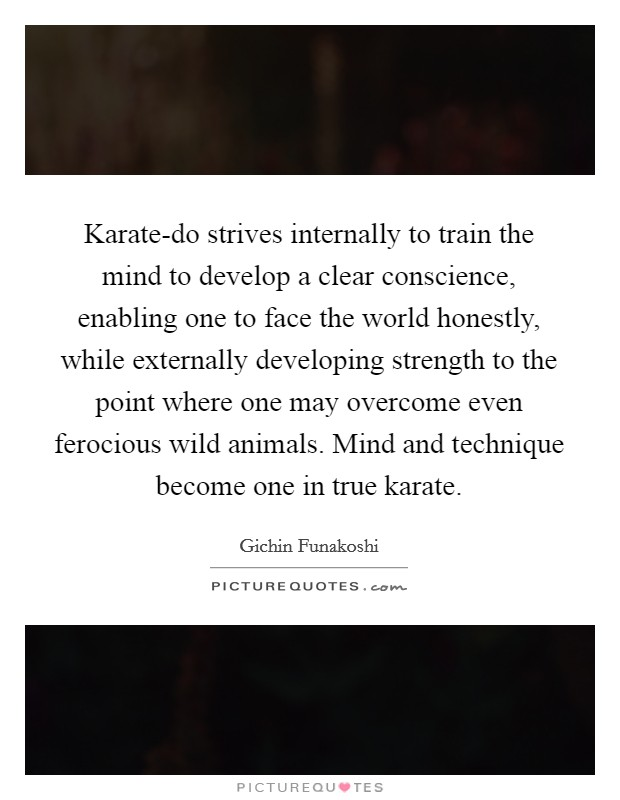 Karate-do strives internally to train the mind to develop a clear conscience, enabling one to face the world honestly, while externally developing strength to the point where one may overcome even ferocious wild animals. Mind and technique become one in true karate Picture Quote #1