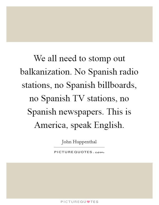 We all need to stomp out balkanization. No Spanish radio stations, no Spanish billboards, no Spanish TV stations, no Spanish newspapers. This is America, speak English Picture Quote #1
