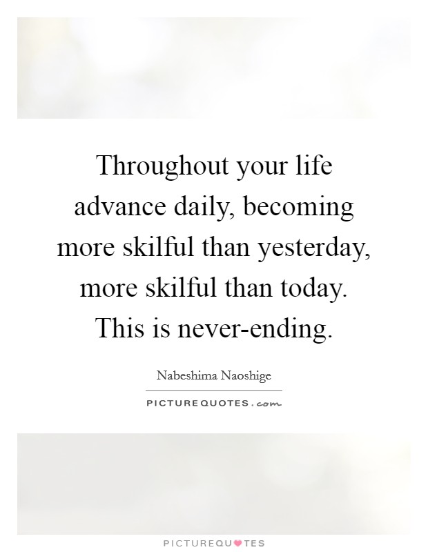 Throughout your life advance daily, becoming more skilful than yesterday, more skilful than today. This is never-ending Picture Quote #1