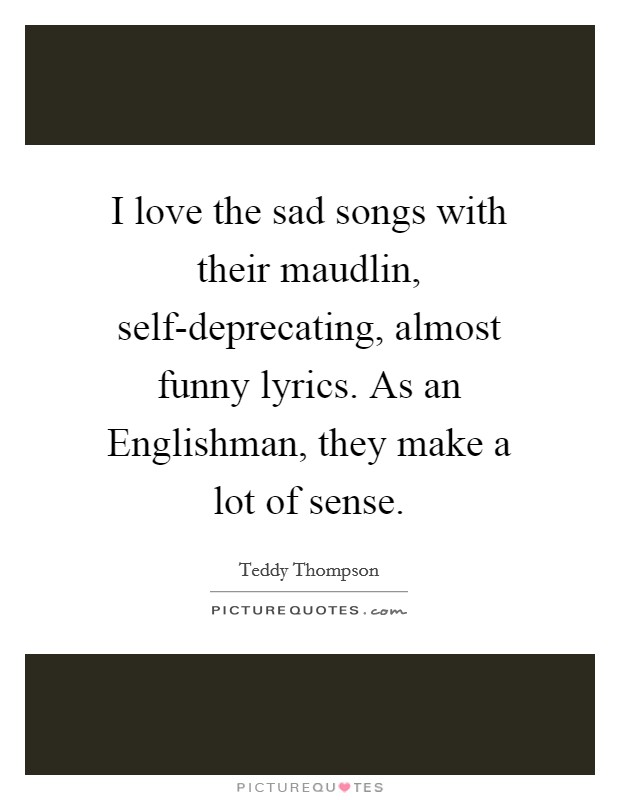 I love the sad songs with their maudlin, self-deprecating, almost funny lyrics. As an Englishman, they make a lot of sense Picture Quote #1