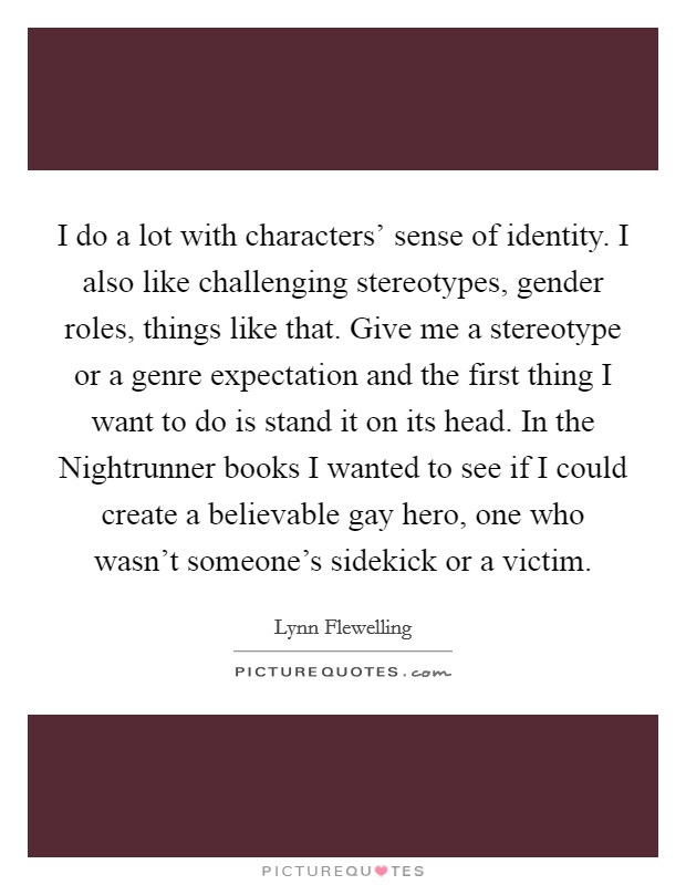 I do a lot with characters' sense of identity. I also like challenging stereotypes, gender roles, things like that. Give me a stereotype or a genre expectation and the first thing I want to do is stand it on its head. In the Nightrunner books I wanted to see if I could create a believable gay hero, one who wasn't someone's sidekick or a victim Picture Quote #1