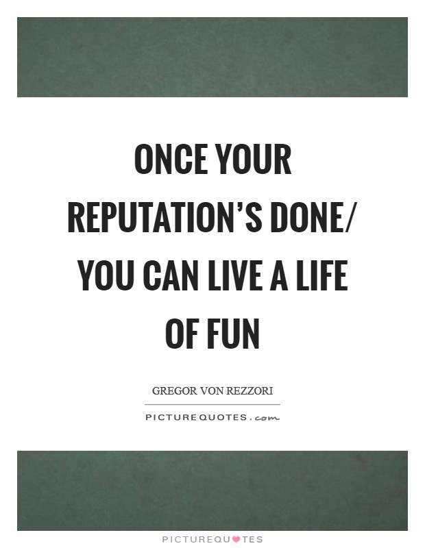Once your reputation's done/ You can live a life of fun Picture Quote #1