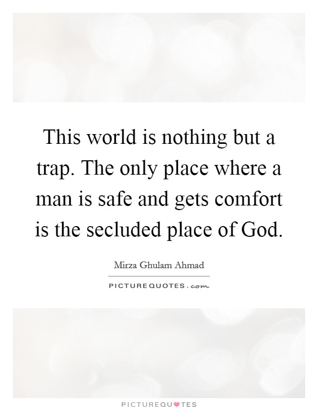 This world is nothing but a trap. The only place where a man is safe and gets comfort is the secluded place of God Picture Quote #1