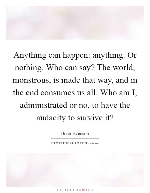 Anything can happen: anything. Or nothing. Who can say? The world, monstrous, is made that way, and in the end consumes us all. Who am I, administrated or no, to have the audacity to survive it? Picture Quote #1