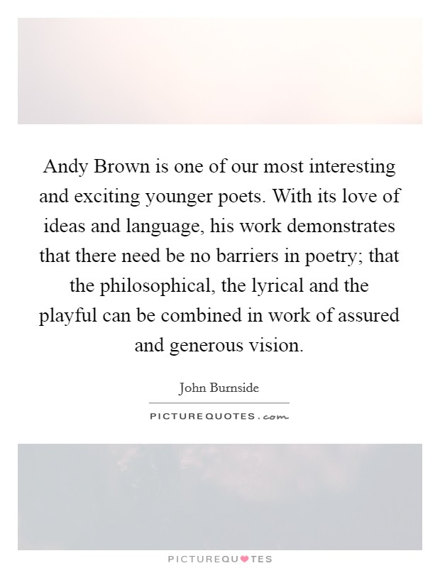 Andy Brown is one of our most interesting and exciting younger poets. With its love of ideas and language, his work demonstrates that there need be no barriers in poetry; that the philosophical, the lyrical and the playful can be combined in work of assured and generous vision Picture Quote #1