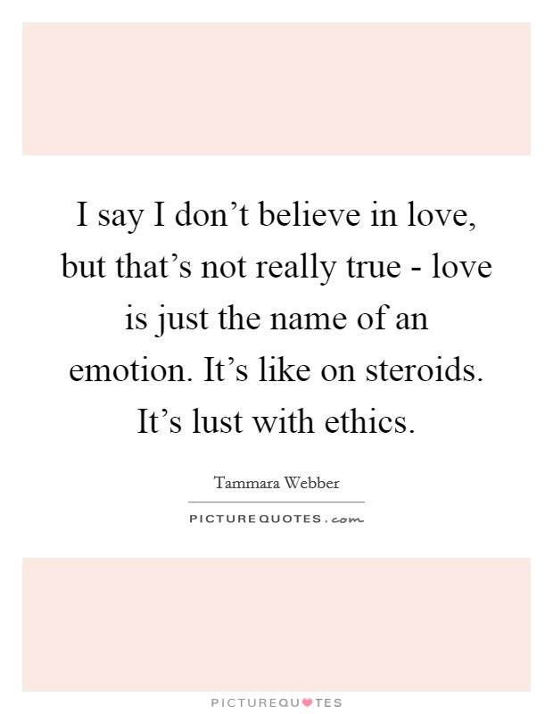 I say I don't believe in love, but that's not really true - love is just the name of an emotion. It's like on steroids. It's lust with ethics Picture Quote #1