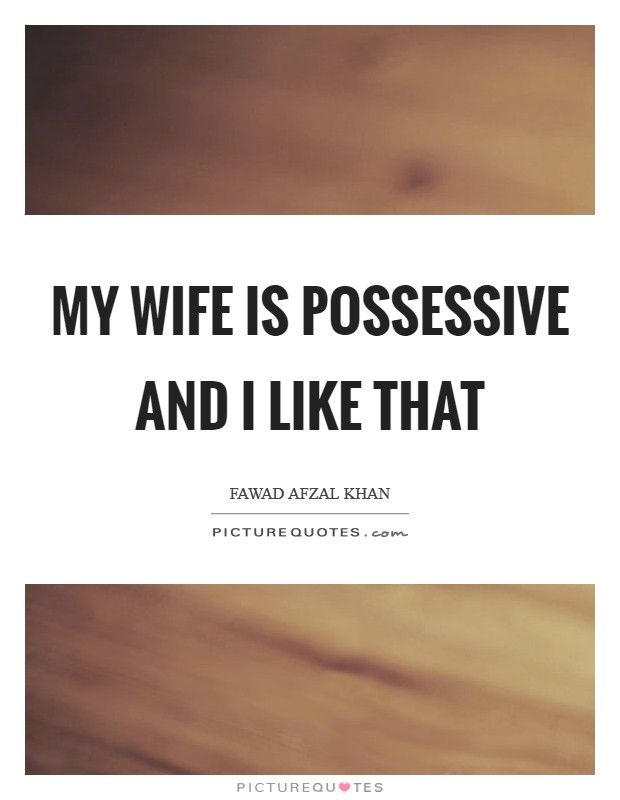 My wife is possessive and I like that Picture Quote #1
