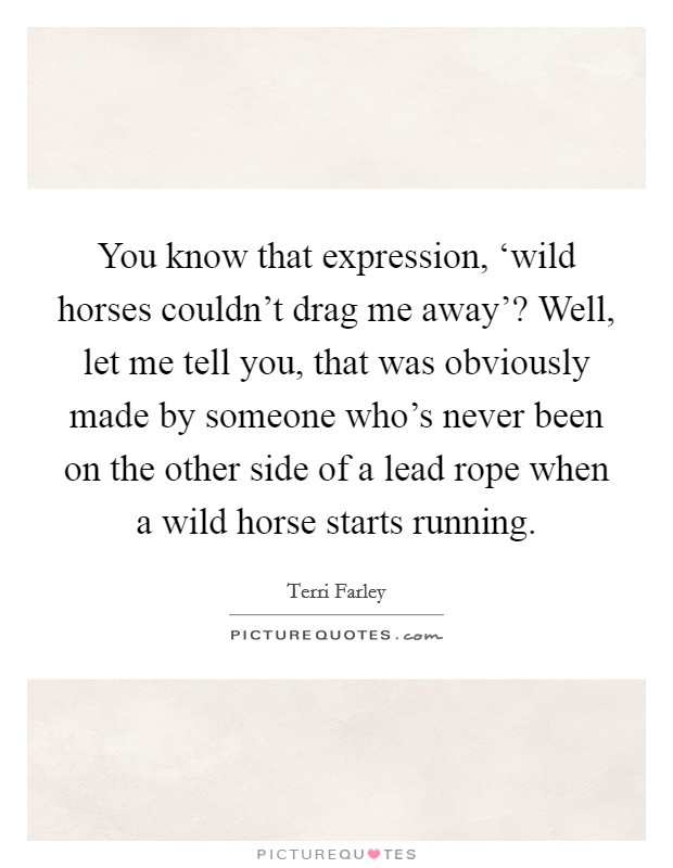 You know that expression, \'wild horses couldn\'t drag me ...
