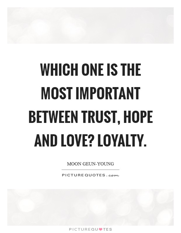 Which one is the most important between trust, hope and love? Loyalty Picture Quote #1