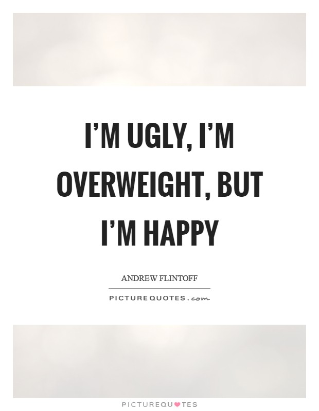 I'm ugly, I'm overweight, but I'm happy Picture Quote #1