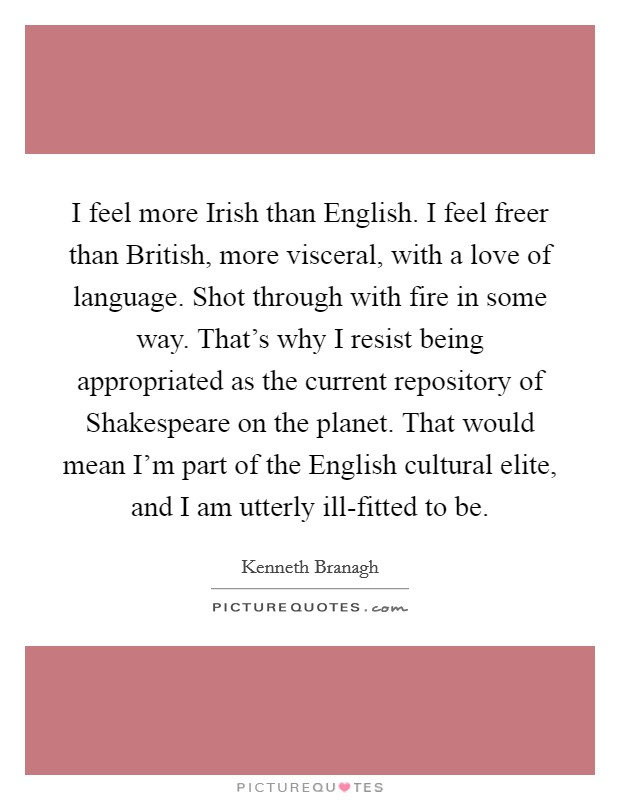 I feel more Irish than English. I feel freer than British, more visceral, with a love of language. Shot through with fire in some way. That's why I resist being appropriated as the current repository of Shakespeare on the planet. That would mean I'm part of the English cultural elite, and I am utterly ill-fitted to be Picture Quote #1