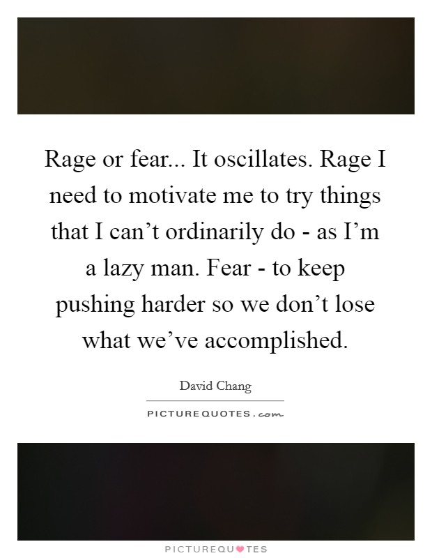 Rage or fear... It oscillates. Rage I need to motivate me to try things that I can't ordinarily do - as I'm a lazy man. Fear - to keep pushing harder so we don't lose what we've accomplished Picture Quote #1