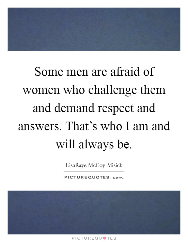 Some Men Are Afraid Of Women Who Challenge Them And Demand Respect And  Answers. Thatu0027s Who I Am And Will Always Be