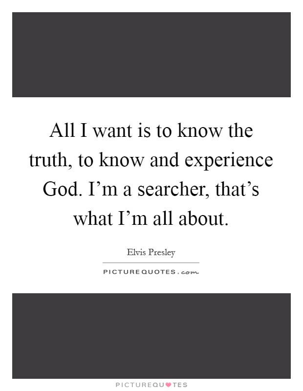 All I want is to know the truth, to know and experience God. I'm a searcher, that's what I'm all about Picture Quote #1