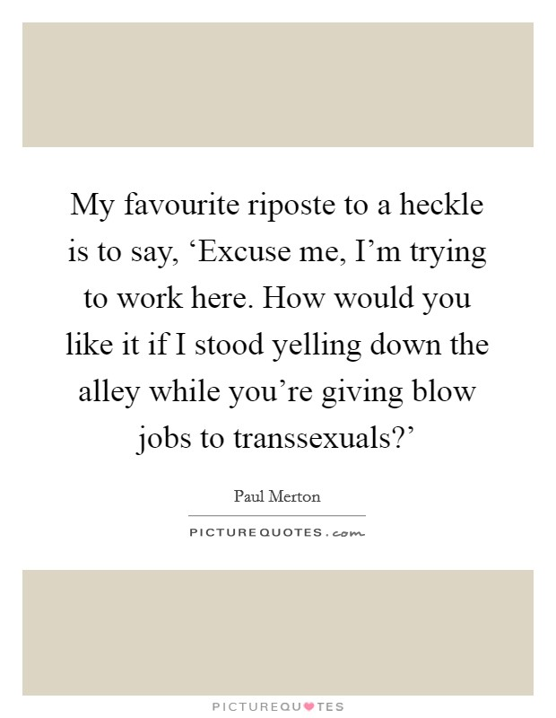My favourite riposte to a heckle is to say, 'Excuse me, I'm trying to work here. How would you like it if I stood yelling down the alley while you're giving blow jobs to transsexuals?' Picture Quote #1